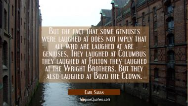 But the fact that some geniuses were laughed at does not imply that all who are laughed at are geni