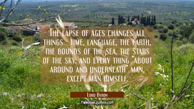 The lapse of ages changes all things - time language the earth the bounds of the sea the stars of t