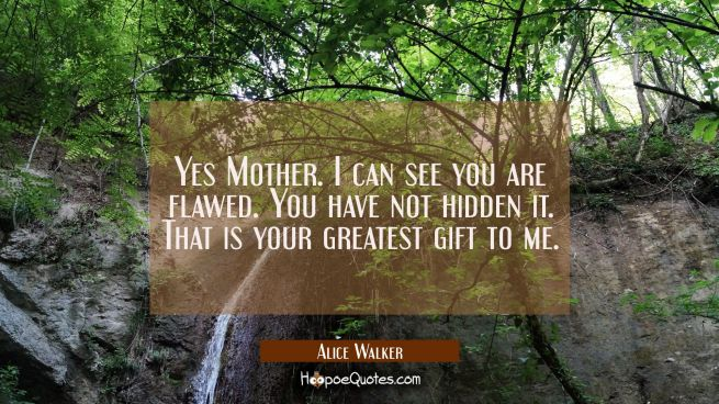 Yes Mother. I can see you are flawed. You have not hidden it. That is your greatest gift to me.