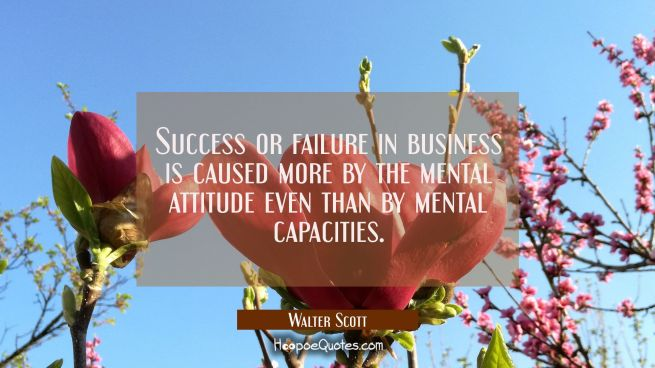 Success or failure in business is caused more by the mental attitude even than by mental capacities