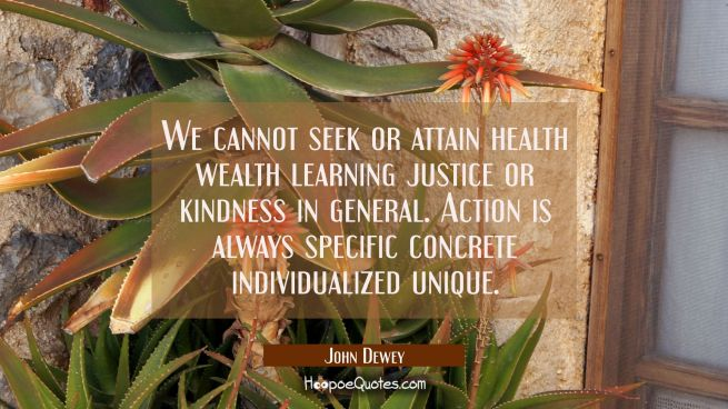 We cannot seek or attain health wealth learning justice or kindness in general. Action is always sp