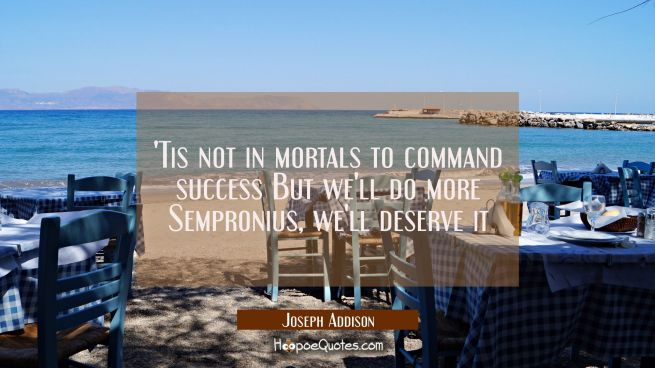 Tis not in mortals to command success But we'll do more Sempronius, we'll deserve it