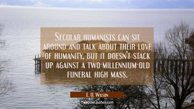 Secular humanists can sit around and talk about their love of humanity but it doesn't stack up agai E. O. Wilson Quotes