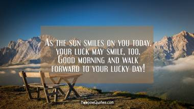 As the sun smiles on you today, your luck may smile, too. Good morning and walk forward to your lucky day! Good Morning Quotes
