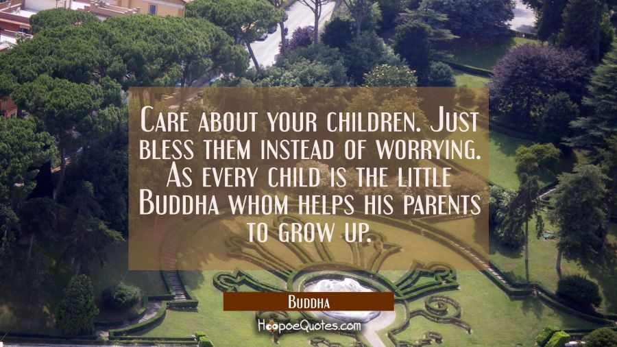 Care about your children. Just bless them instead of worrying. As every child is the little Buddha Buddha Quotes