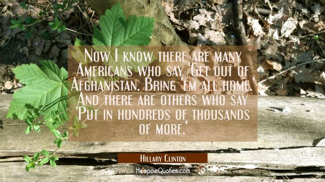 Now I know there are many Americans who say 'Get out of Afghanistan. Bring 'em all home.' And there