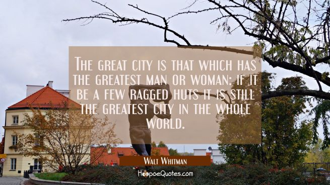The great city is that which has the greatest man or woman: if it be a few ragged huts it is still