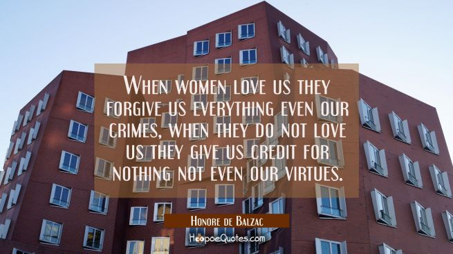 When women love us they forgive us everything even our crimes, when they do not love us they give u