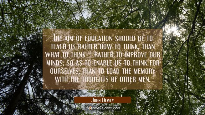 The aim of education should be to teach us rather how to think than what to think -- rather to impr