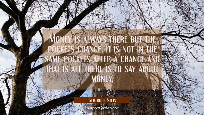 Money is always there but the pockets change, it is not in the same pockets after a change and that