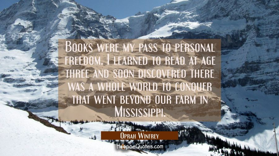 Books were my pass to personal freedom. I learned to read at age three and soon discovered there wa Oprah Winfrey Quotes
