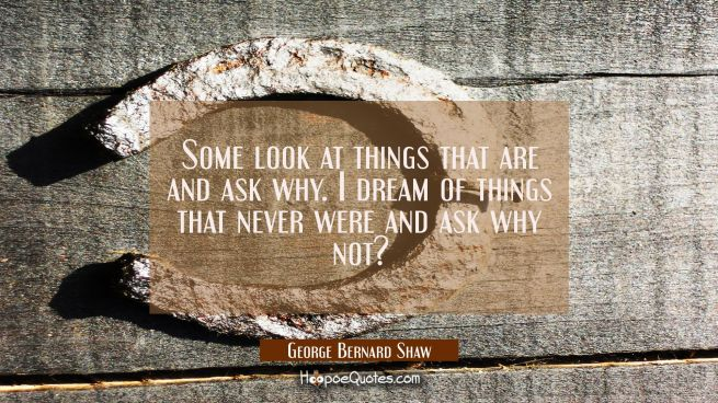 Some look at things that are and ask why. I dream of things that never were and ask why not?