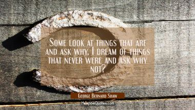 Some look at things that are and ask why. I dream of things that never were and ask why not? George Bernard Shaw Quotes