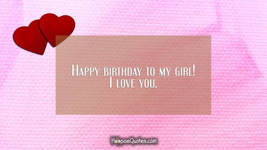 Happy birthday to my girl! I love you. Birthday Quotes