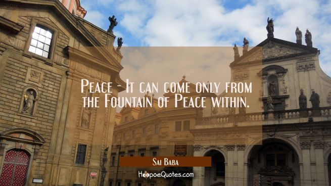 Peace - It can come only from the Fountain of Peace within.