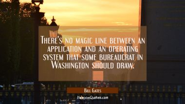 There's no magic line between an application and an operating system that some bureaucrat in Washin Bill Gates Quotes