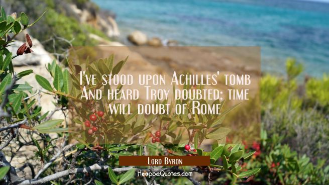 I've stood upon Achilles' tomb And heard Troy doubted: time will doubt of Rome