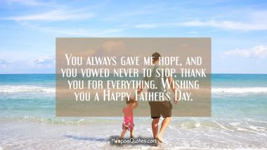 You always gave me hope, and you vowed never to stop. Thank you for everything. Wishing you a Happy Father's Day. Father's Day Quotes