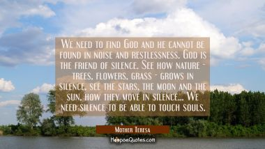 We need to find God and he cannot be found in noise and restlessness. God is the friend of silence. Mother Teresa Quotes