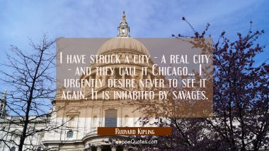 I have struck a city - a real city - and they call it Chicago... I urgently desire never to see it