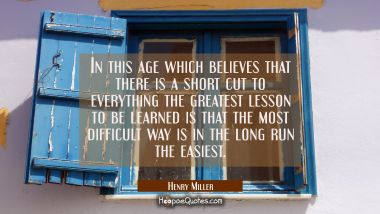 In this age which believes that there is a short cut to everything the greatest lesson to be learne Henry Miller Quotes