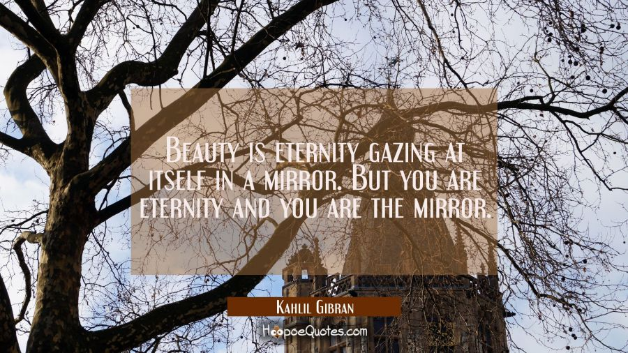 Beauty is eternity gazing at itself in a mirror. But you are eternity and you are the mirror. Kahlil Gibran Quotes
