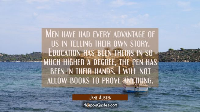 Men have had every advantage of us in telling their own story. Education has been theirs in so much