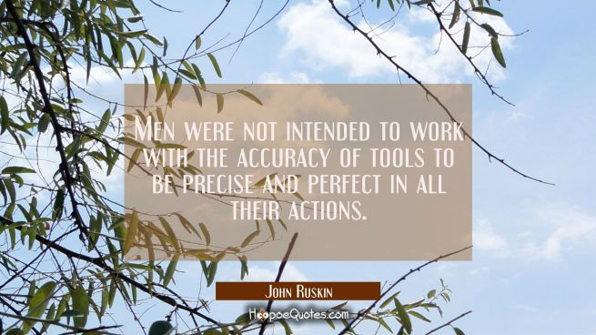 Men were not intended to work with the accuracy of tools to be precise and perfect in all their act