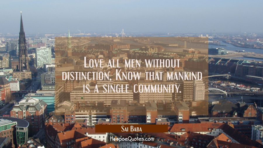 Love all men without distinction, Know that mankind is a single community. Sai Baba Quotes