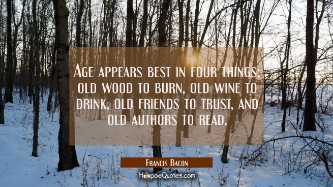 Age appears best in four things: old wood to burn old wine to drink old friends to trust and old au