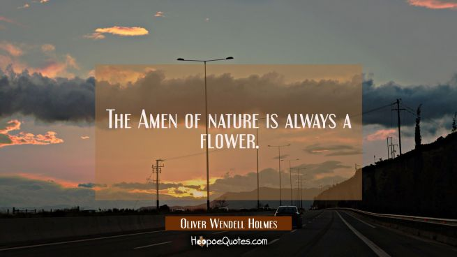 The Amen of nature is always a flower.