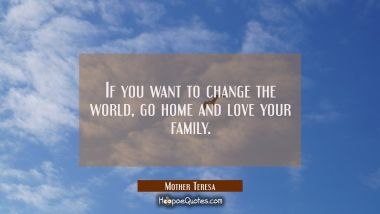 If you want to change the world, go home and love your family. Mother Teresa Quotes