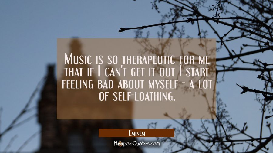 Music is so therapeutic for me that if I can't get it out I start feeling bad about myself - a lot Eminem Quotes
