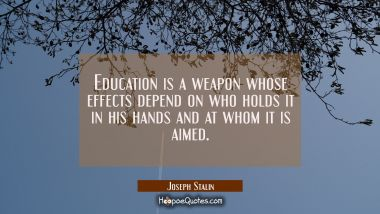 Education is a weapon whose effects depend on who holds it in his hands and at whom it is aimed.