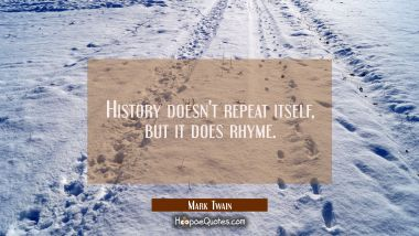 History doesn't repeat itself, but it does rhyme. Mark Twain Quotes