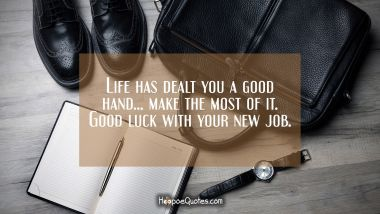 Life has dealt you a good hand… make the most of it. Good luck with your new job. New Job Quotes