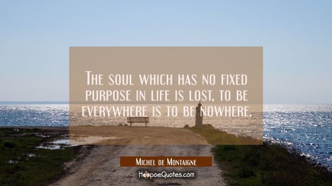 The soul which has no fixed purpose in life is lost, to be everywhere is to be nowhere.