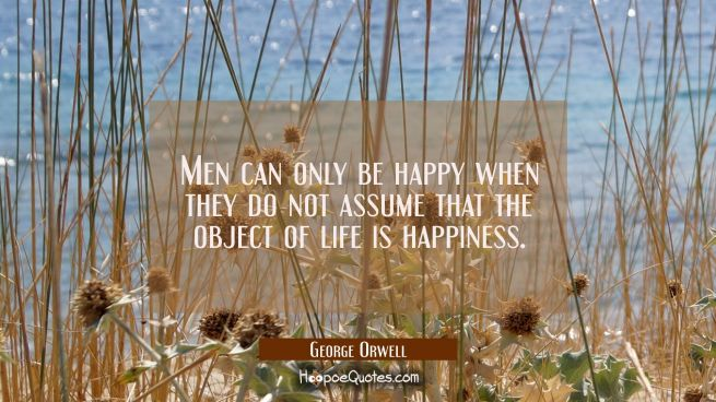 Men can only be happy when they do not assume that the object of life is happiness.