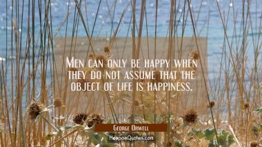 Men can only be happy when they do not assume that the object of life is happiness. George Orwell Quotes