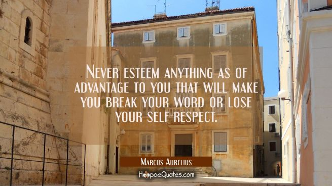 Never esteem anything as of advantage to you that will make you break your word or lose your self-r
