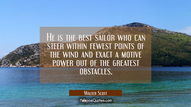 He is the best sailor who can steer within fewest points of the wind and exact a motive power out o