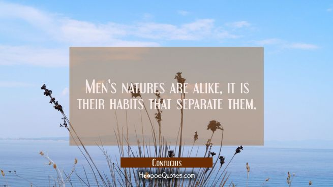 Men's natures are alike, it is their habits that separate them