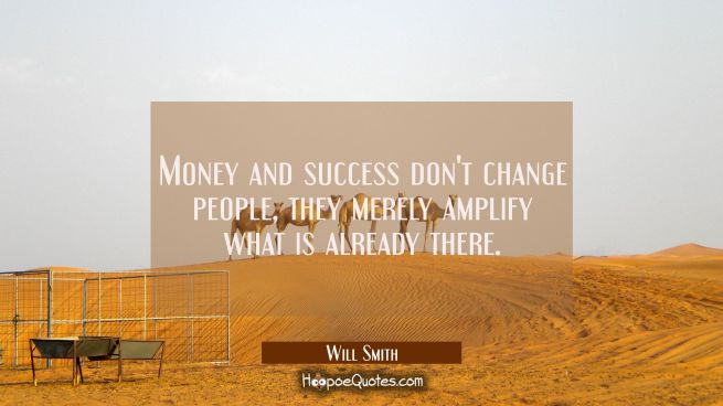 Money and success don't change people, they merely amplify what is already there.