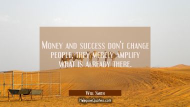 Money and success don't change people, they merely amplify what is already there. Will Smith Quotes