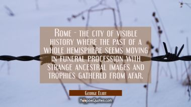 Rome - the city of visible history where the past of a whole hemisphere seems moving in funeral pro George Eliot Quotes