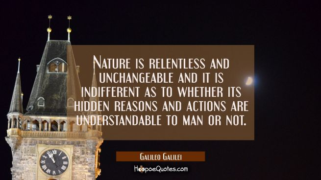 Nature is relentless and unchangeable and it is indifferent as to whether its hidden reasons and ac