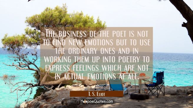The business of the poet is not to find new emotions but to use the ordinary ones and in working th