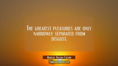 The greatest pleasures are only narrowly separated from disgust.