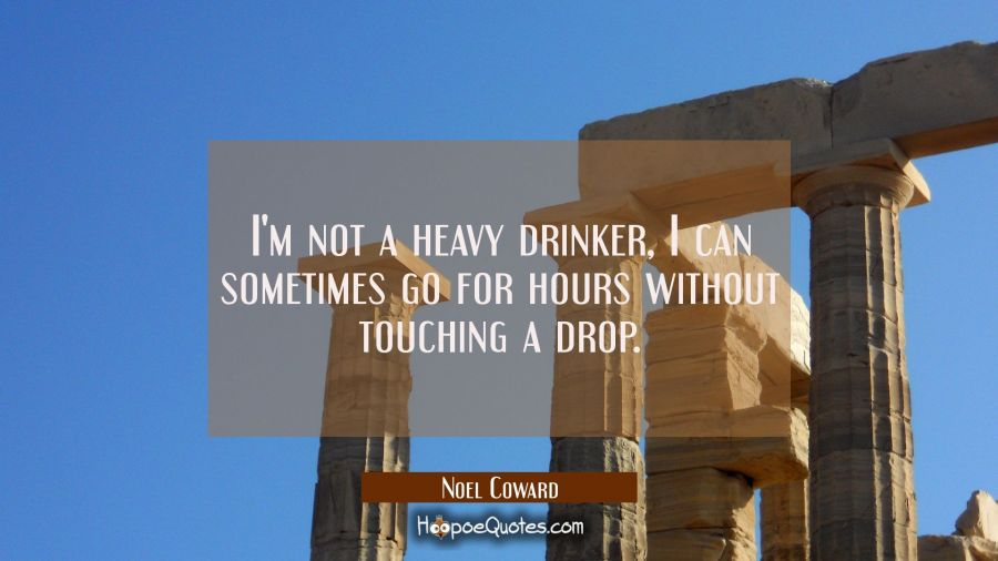 I'm not a heavy drinker I can sometimes go for hours without touching a drop. Noel Coward Quotes
