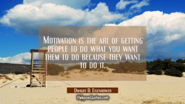 Motivation is the art of getting people to do what you want them to do because they want to do it. Dwight D. Eisenhower Quotes